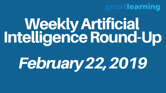 Weekly Artificial Intelligence Round-Up – February 22, 2019