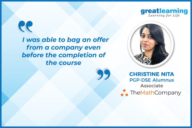 I was able to bag an offer from a company even before the completion of the course: Christine, PGP-DSE Alumnus