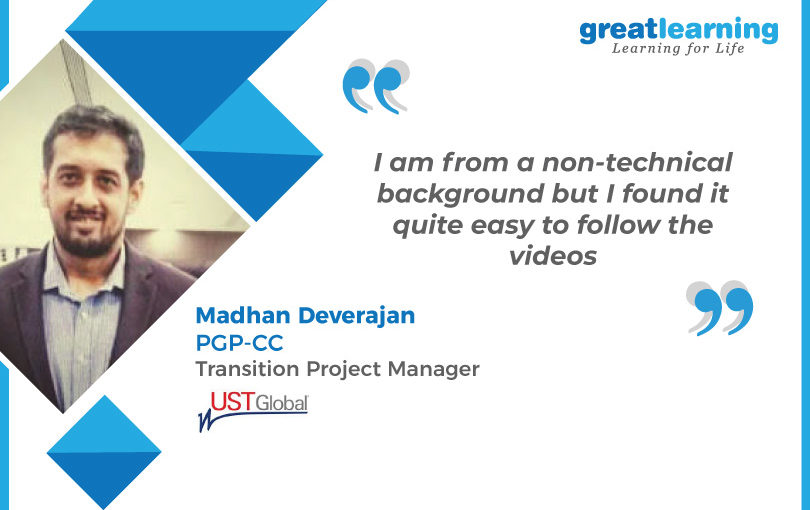 I am from a non-technical background but I found it quite easy to follow the videos: Madhan Deverajan, PGP-CC Alumnus