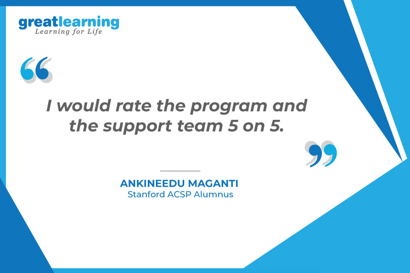 I would rate the program and the support team 5 on 5 - Ankineedu Maganti, Stanford ACSP Alumnus