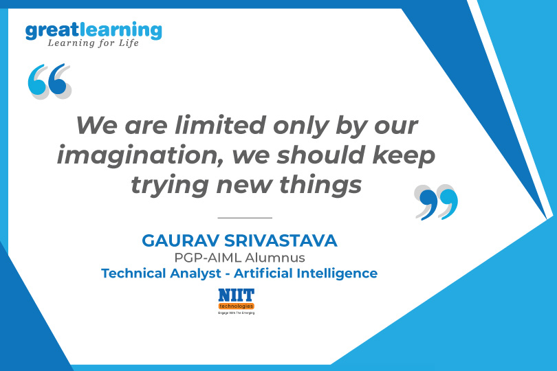 We are limited only by our imagination, we should keep trying new things- Gaurav, PGP AIML